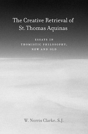 The Creative Retrieval of Saint Thomas Aquinas Hardcover  by W. Norris Clarke, SJ