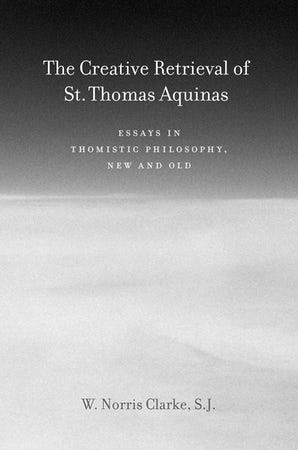 The Creative Retrieval of Saint Thomas Aquinas eBook  by W. Norris Clarke, S.J.