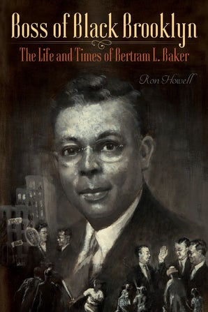Boss of Black Brooklyn: The Life and Times of Bertram L. Baker eBook  by Ron Howell