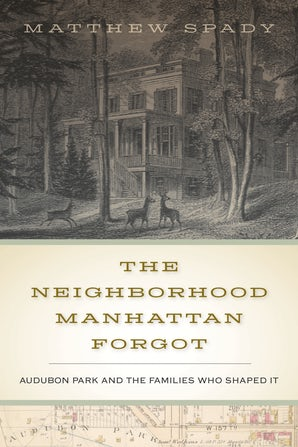 """The Neighborhood Manhattan Forgot: Audubon Park and the Families Who Shaped It"" by Matthew Spady"